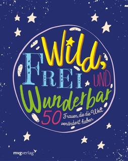 Wild, frei und wunderbar. 50 Frauen, die die Welt verändert haben