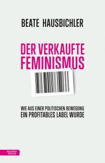 Der verkaufte Feminismus. Wie aus einer politischen Bewegung ein profitables Label wurde