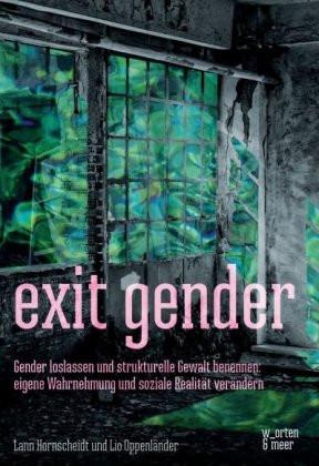 exit gender: Gender loslassen und strukturelle Gewalt benennen. eigene Wahrnehmung und soziale Realität verändern