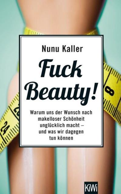 Nunu Kaller: Fuck Beauty! Warum uns der Wunsch nach makelloser Schönheit unglücklich macht und was wir dagegen tun können