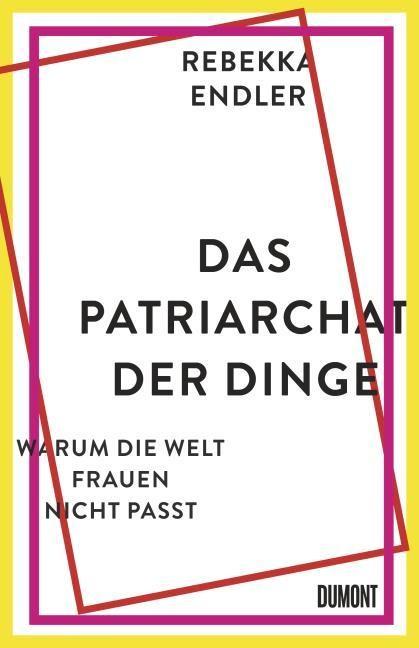 Rebekka Endler: Das Patriarchat der Dinge. Warum die Welt Frauen nicht passt