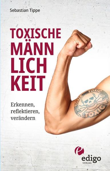 Sebastian Tippe: Toxische Männlichkeit. Erkennen, reflektieren, verändern