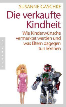 Susanne Gaschke: Die verkaufte Kindheit. Wie Kinderwünsche vermarktet werden und was Eltern dagegen tun können