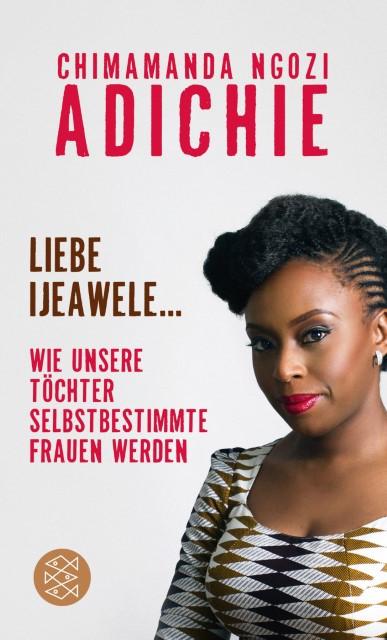 Chimamanda Ngozi Adichie: Liebe Ijeawele. Wie unsere Töchter selbstbestimmte Frauen werden