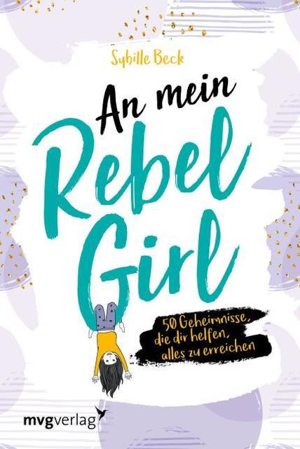 Sybille Beck: An mein Rebel Girl. 50 Geheimnisse, die dir helfen, alles zu erreichen